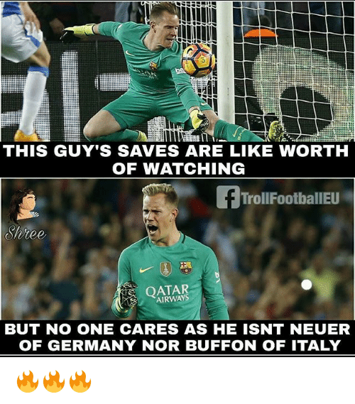 Memes, Germany, and Italy: THIS GUY'S SAVES ARE LIKE WORTH  OF WATCHING  TrollFootballEU  Shree  OATAR  AIRWAYS  BUT NO ONE CARES AS HE ISNT NEUER  OF GERMANY NOR BUFFON OF ITALY 🔥🔥🔥