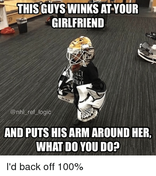 Anaconda, Logic, and Memes: THIS GUYS WINKS AT YOUR  GIRLFRIEND  BEA  @nhl ref logic  AND PUTS HIS ARM AROUND HER,  WHAT DO YOU DO? I'd back off 100%