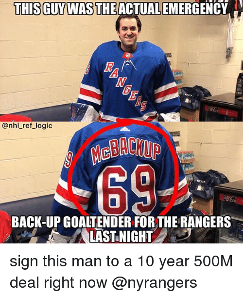 Logic, Memes, and National Hockey League (NHL): THIS GUYWAS THEACTUAL EMERGENCY  @nhl_ref logic  MeBACKUP  0  BACK-UP GOALTENDER FOR THE RANGERS  LAST NIGHT sign this man to a 10 year 500M deal right now @nyrangers