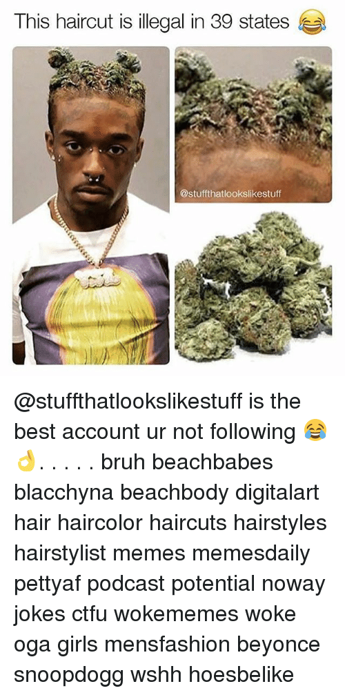 Beyonce, Bruh, and Ctfu: This haircut is illegal in 39 states  @stuffthatlookslikestuff @stuffthatlookslikestuff is the best account ur not following 😂👌. . . . . bruh beachbabes blacchyna beachbody digitalart hair haircolor haircuts hairstyles hairstylist memes memesdaily pettyaf podcast potential noway jokes ctfu wokememes woke oga girls mensfashion beyonce snoopdogg wshh hoesbelike