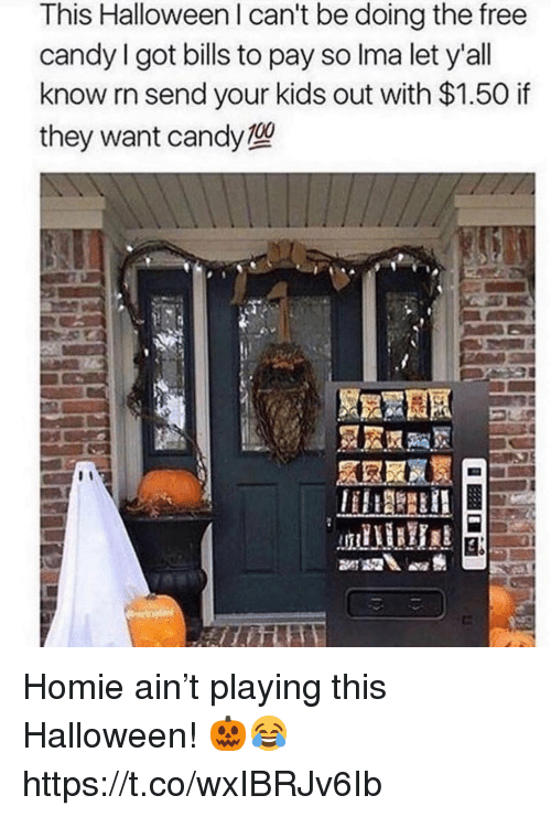 Candy, Halloween, and Homie: This Halloween I can't be doing the free  candy I got bills to pay so Ima let y'all  know rn send your kids out with $1.50 if  they want candy型 Homie ain't playing this Halloween! 🎃😂 https://t.co/wxIBRJv6Ib