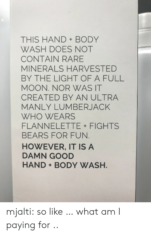 body wash: THIS HAND BODY  WASH DOES NOT  CONTAIN RARE  MINERALS HARVESTED  BY THE LIGHT OF A FULL  MOON. NOR WAS IT  CREATED BY AN ULTRA  MANLY LUMBERJACK  WHO WEARS  FLANNELETTE FIGHTS  BEARS FOR FUN  HOWEVER, IT IS A  DAMN GOOD  HAND BODY WASH mjalti:  so like … what am I paying for ..