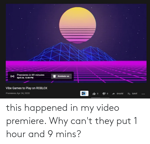 Mins: this happened in my video premiere. Why can't they put 1 hour and 9 mins?