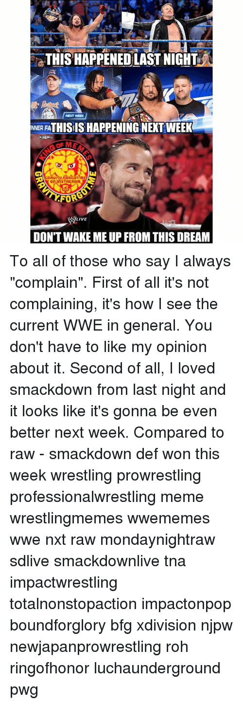 """smackdown: THIS HAPPENED LAST NIGHT  NEXT WEEK  NNER FATHISIS HAPPENING NEXT WEEK  GRAUIT..FORGOT!mE  on InSTAGRAm  FOR  LIVE  DON'T WAKE ME UP FROM THIS DREAM To all of those who say I always """"complain"""". First of all it's not complaining, it's how I see the current WWE in general. You don't have to like my opinion about it. Second of all, I loved smackdown from last night and it looks like it's gonna be even better next week. Compared to raw - smackdown def won this week wrestling prowrestling professionalwrestling meme wrestlingmemes wwememes wwe nxt raw mondaynightraw sdlive smackdownlive tna impactwrestling totalnonstopaction impactonpop boundforglory bfg xdivision njpw newjapanprowrestling roh ringofhonor luchaunderground pwg"""