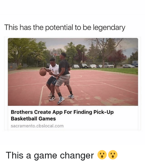 Funny, App, and  Pick Up: This has the potential to be legendary  Brothers Create App For Finding Pick-Up  Basketball Games  sacramento cbslocal.com This a game changer 😮😮