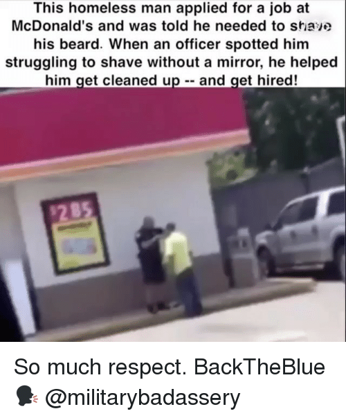 Beard, Homeless, and McDonalds: This homeless man applied for a job at  McDonald's and was told he needed to stiave  his beard. When an officer spotted him  struggling to shave without a mirror, he helped  him get cleaned up - and get hired! So much respect. BackTheBlue 🗣 @militarybadassery