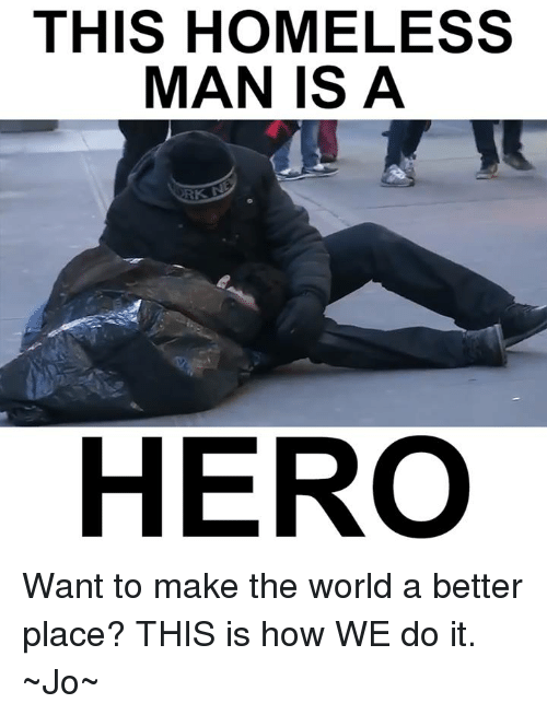 This Is How We Do: THIS HOMELESS  MAN IS A  HERO Want to make the world a better place?  THIS is how WE do it.  ~Jo~