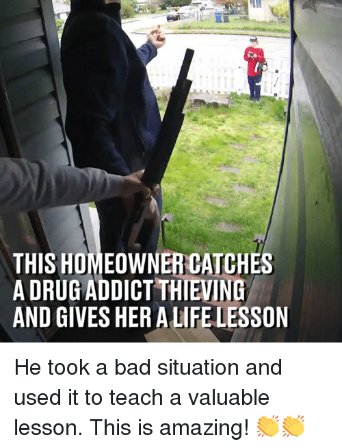 drug addict: THIS HOMEOWNER CATCHES  A DRUG ADDICT THIEVING  AND GIVES HER ALIFE LESSON He took a bad situation and used it to teach a valuable lesson. This is amazing! 👏👏