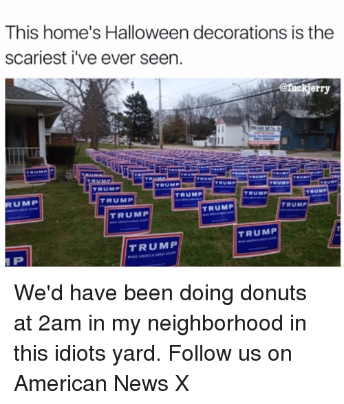 American News: This home's Halloween decorations is the  scariest i've ever seen.  erry  TRUMP  P  TRUMP  TRUMP  TRUMP  TRUMP  TRUMP  TRUMP  TRUMP  RU MIP  TRUMP  TRUMP  TRUMP  TRUMP  TRUMP  P We'd have been doing donuts at 2am in my neighborhood in this idiots yard. Follow us on American News X