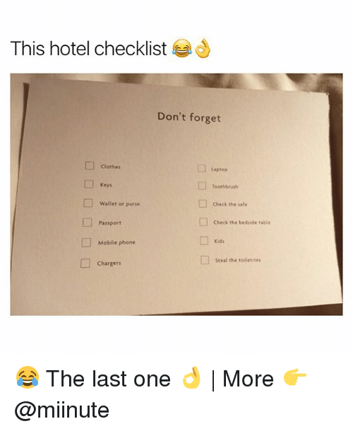 Clothes, Funny, and Phone: This hotel checklist  Don't forget  Clothes  Laptop  Keys  Toothbrush  Wallet or purse  □  Check the safe  Passport  Check the bedside table  Kids  Mobile phone  □  steal the toiletries  Chargers 😂 The last one 👌 | More 👉 @miinute