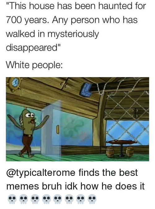 """Memes, White People, and Haunting: """"This house has been haunted for  700 years. Any person who has  walked in mysteriously  disappeared""""  White people:  CD @typicalterome finds the best memes bruh idk how he does it 💀💀💀💀💀💀💀💀"""