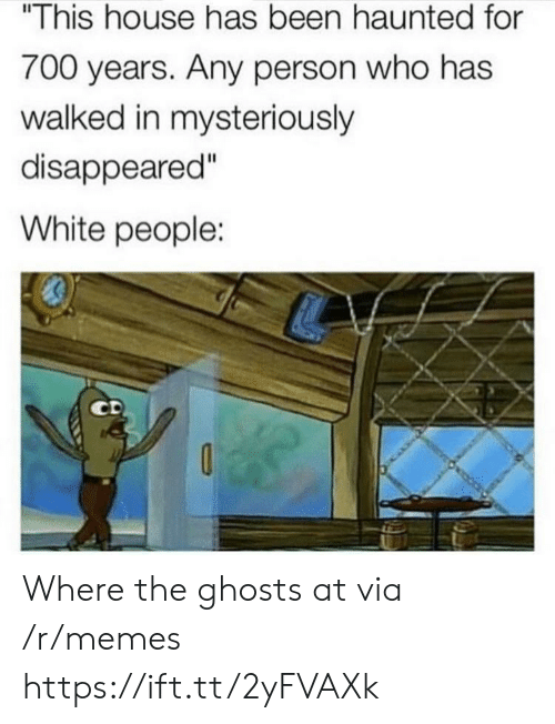 """disappeared: """"This house has been haunted for  700 years. Any person who has  walked in mysteriously  disappeared""""  White people:  Il  CD Where the ghosts at via /r/memes https://ift.tt/2yFVAXk"""