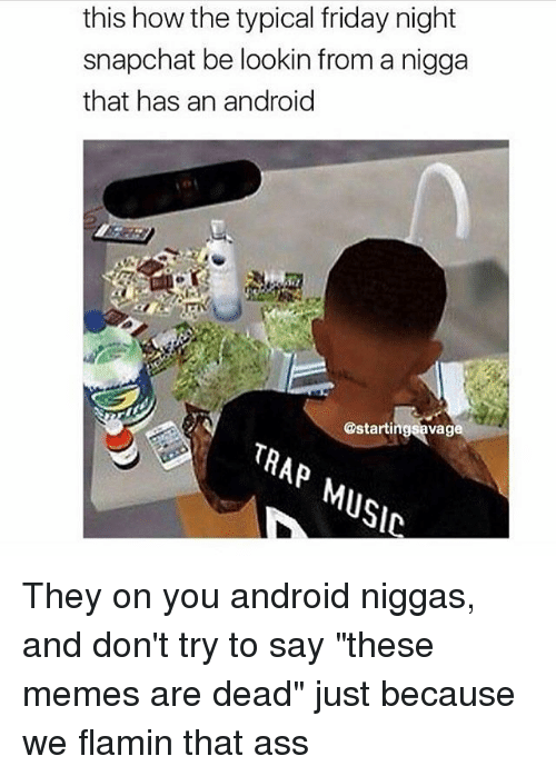 "Android, Ass, and Friday: this how the typical friday night  snapchat be lookin from a nigga  that has an android  Va  TRAP  MUSIC They on you android niggas, and don't try to say ""these memes are dead"" just because we flamin that ass"