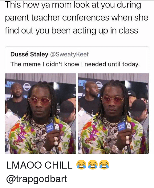 Chill, Meme, and Memes: This how ya mom look at you during  parent teacher conferences when she  find out you been acting up in class  Dussé Staley @SweatyKeef  The meme I didn't know I needed until today. LMAOO CHILL 😂😂😂 @trapgodbart