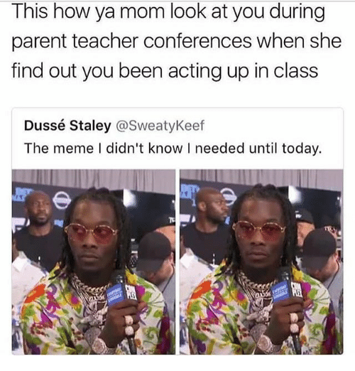 Ya Moms: This how ya mom look at you during  parent teacher conferences when she  find out you been acting up in class  Dussé Staley @SweatyKeef  The meme I didn't know I needed until today.