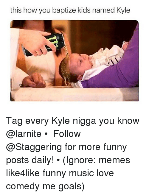 Funny, Goals, and Love: this how you baptize kids named Kyle Tag every Kyle nigga you know @larnite • ➫➫➫ Follow @Staggering for more funny posts daily! • (Ignore: memes like4like funny music love comedy me goals)