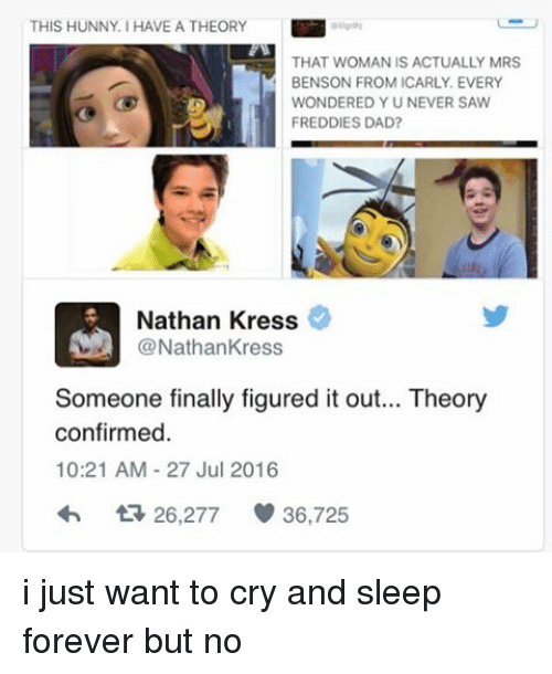 nathan kress: THIS HUNNY. HAVE A THEORY  THAT WOMAN IS ACTUALLY MRS  BENSON FROM ICARLY EVERY  WONDERED Y U NEVER SAW  FREDDIES DAD?  Nathan Kress  @Nathan Kress  Someone finally figured it out... Theory  confirmed  10:21 AM 27 Jul 2016  t 26,277  36,725 i just want to cry and sleep forever but no