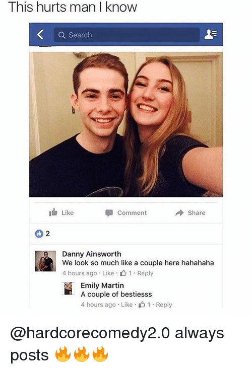 Martin, Memes, and 🤖: This hurts man l know  Search  I Like  Comment  Share  Danny Ainsworth  We look so much like a couple here hahahaha  4 hours ago Like 1 Reply  Emily Martin  A couple of bestiesss  4 hours ago Like 1. Reply @hardcorecomedy2.0 always posts 🔥🔥🔥