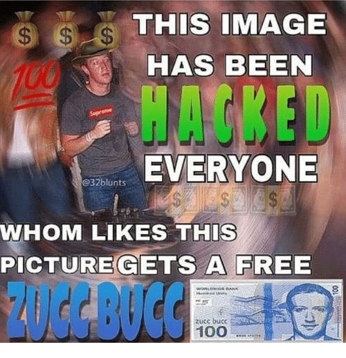 Zucc: THIS IMAGE  HAS BEEN  HACKED  EVERYONE  @32blunts  WHOM LIKES THIS  PICTUREGETS A FREE  ZUCC BUCC  zucc bucc  100