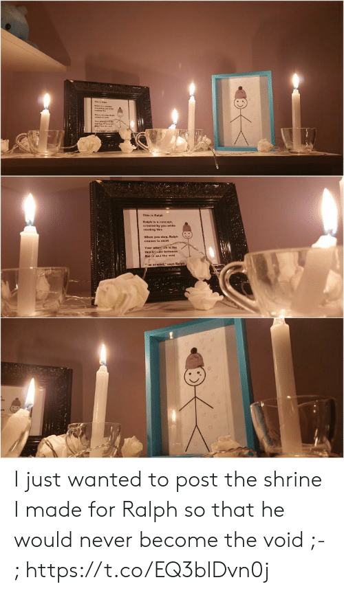 """ralph: This in Ralph  Raiph is a concept,  created by you while  reading this  When you stop, Ralph  ceases to exist  Your atterGn is the  thin bier between  Raa and the void  mscared,"""" says Ralph I just wanted to post the shrine I made for Ralph so that he would never become the void ;-; https://t.co/EQ3blDvn0j"""