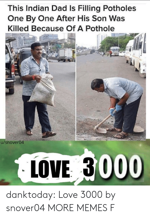 Pothole: This Indian Dad Is Filling Potholes  One By One After His Son Was  Killed Because Of A Pothole  54  u/snover04  LOVE 3000 danktoday:  Love 3000 by snover04 MORE MEMES  F
