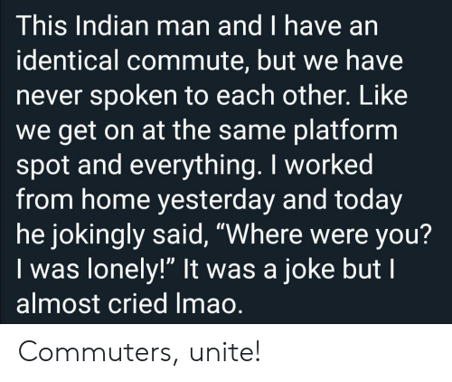 """Were You: This Indian man and I have an  identical commute, but we have  never spoken to each other. Like  we get on at the same platform  spot and everything. I worked  from home yesterday and today  he jokingly said, """"Where were you?  Iwas lonely!"""" It was a joke but I  almost cried Imao. Commuters, unite!"""