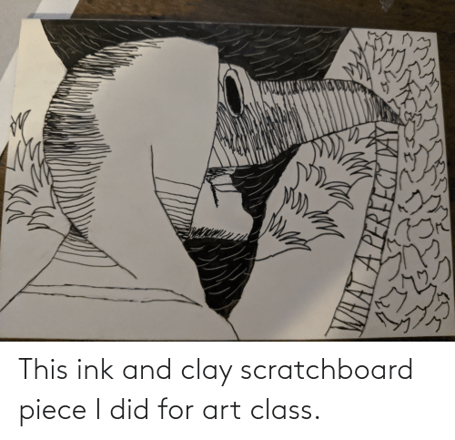 ink: This ink and clay scratchboard piece I did for art class.