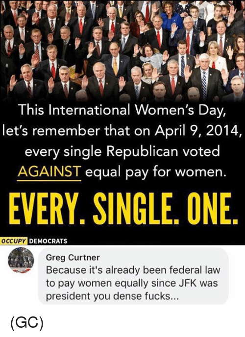 Memes, International Women's Day, and Women: This International Women's Day,  let's remember that on April 9, 2014,  every single Republican voted  AGAINST equal pay for women.  EVERY. SINGLE. ONE  DEMOCRATS  Greg Curtner  Because it's already been federal law  to pay women equally since JFK was  president you dense fucks... (GC)