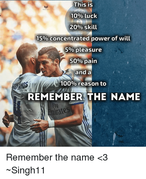 And A 100 Reason To Remember The Name: This is  10% luck  20% skill  IN MY  15% concentrated power of will  5% pleasure  50% pain  and a  100% reason to  REMEMBER THE NAME  rate Remember the name <3  ~Singh11
