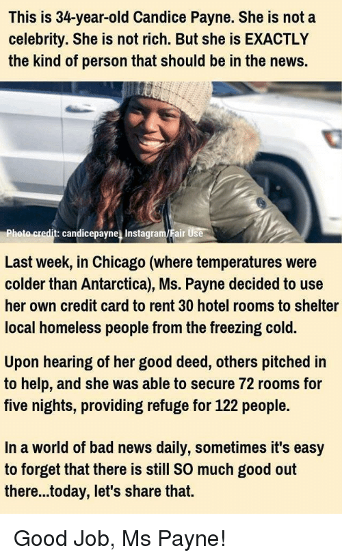 Five Nights: This is 34-year-old Candice Payne. She is not a  celebrity. She is not rich. But she is EXACTLY  the kind of person that should be in the news.  hoto credit: candicepayne Instagram/Fair Use  Last week, in Chicago (where temperatures were  colder than Antarctica), Ms. Payne decided to use  her own credit card to rent 30 hotel rooms to shelter  local homeless people from the freezing cold.  Upon hearing of her good deed, others pitched in  to help, and she was able to secure 72 rooms for  five nights, providing refuge for 122 people.  In a world of bad news daily, sometimes it's easy  to forget that there is still SO much good out  there...today, let's share that. Good Job, Ms Payne!
