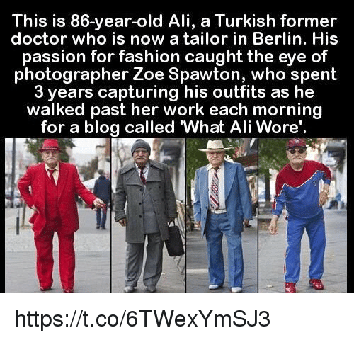 Zoe: This is 86-year-old Ali, a Turkish former  doctor who is now a tailor in Berlin. His  passion for fashion caught the eye of  photographer Zoe Spawton, who spent  3 years capturing his outfits as he  walked past her work each morning  for a blog called What Ali Wore'. https://t.co/6TWexYmSJ3