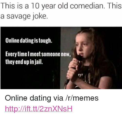 "Online dating: This is a 10 year old comedian. This  a savage joke.  Online dating is tough.  Every timelmeet someone new,  they end up in jail. <p>Online dating via /r/memes <a href=""http://ift.tt/2znXNsH"">http://ift.tt/2znXNsH</a></p>"