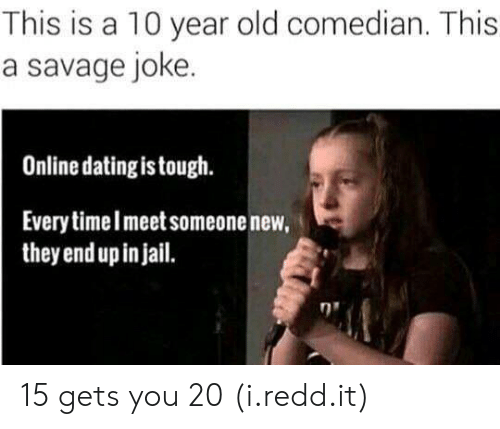 Online dating: This is a 10 year old comedian. This  a savage joke  Online dating is tough.  Every timelmeet someone new,  they end up in jail. 15 gets you 20 (i.redd.it)