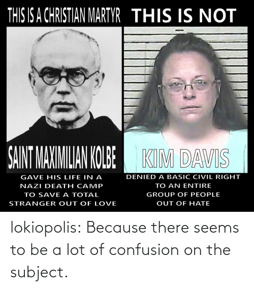 Life: THIS IS A CHRISTIAN MARTYR THIS IS NOT  SAINT MAXIMILIAN KOLBE  KIM DAVIS  DENIED A BASIC CIVIL RIGHT  GAVE HIS LIFE IN A  TO AN ENTIRE  NAZI DEATH CAMP  GROUP OF PEOPLE  TO SAVE A TOTAL  OUT OF HATE  STRANGER OUT OF LOVE lokiopolis:  Because there seems to be a lot of confusion on the subject.