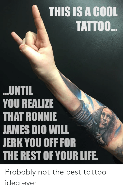 Ronnie: THIS IS A COOL  TATTOO  UNTIL  YOU REALIZE  THAT RONNIE  AMES DIO WILL  JERK YOU OFF FOR  THE REST OF YOUR LIFE Probably not the best tattoo idea ever