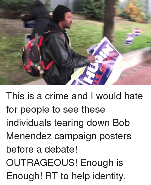 Enough Is Enough: This is a crime and I would hate for people to see these individuals tearing down Bob Menendez campaign posters before a debate! OUTRAGEOUS! Enough is Enough! RT to help identity.