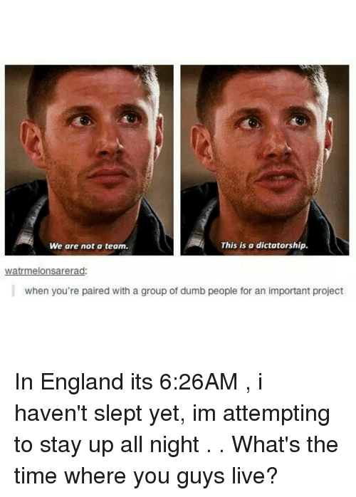 Staying Up All Night: This is a dictatorship.  We are not a team.  wiatrmelonsarerad:  when you're paired with a group of dumb people for an important project In England its 6:26AM , i haven't slept yet, im attempting to stay up all night . . What's the time where you guys live?