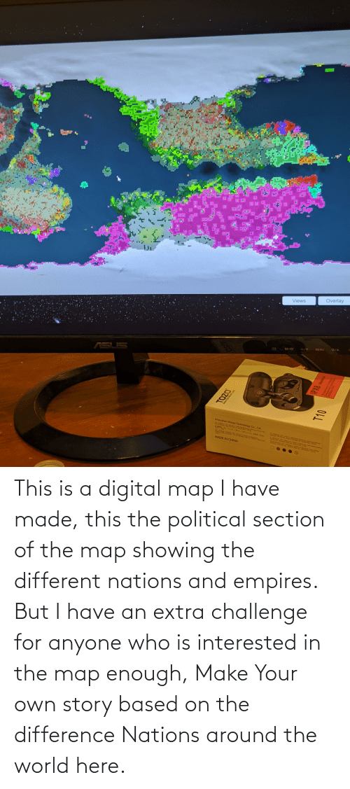 make your own: This is a digital map I have made, this the political section of the map showing the different nations and empires. But I have an extra challenge for anyone who is interested in the map enough, Make Your own story based on the difference Nations around the world here.