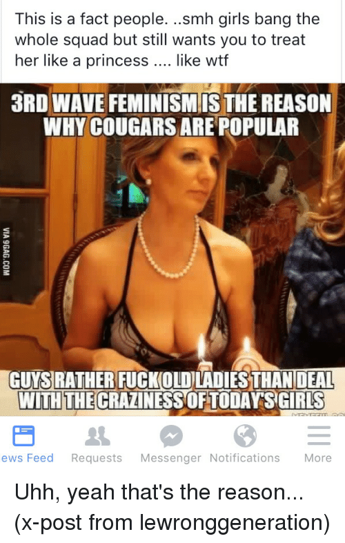 Terrible Facebook: This is a fact people  ..smh girls bang the  whole squad but still wants you to treat  her like a princess like wtf  3RD WAVE FEMINISM ISTHEREASON  WHY COUGARS ARE POPULAR  GUYSRATHER FUCKOLOLADIES THAN DEAL  WITH THE  SCIRUS  ews Feed  Requests  Messenger Notifications  More Uhh, yeah that's the reason... (x-post from lewronggeneration)