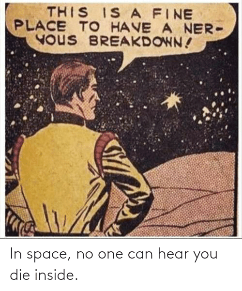 breakdown: THIS IS A FINE  PLACE TO HAVE A NER-  YOUS BREAKDOWN! In space, no one can hear you die inside.