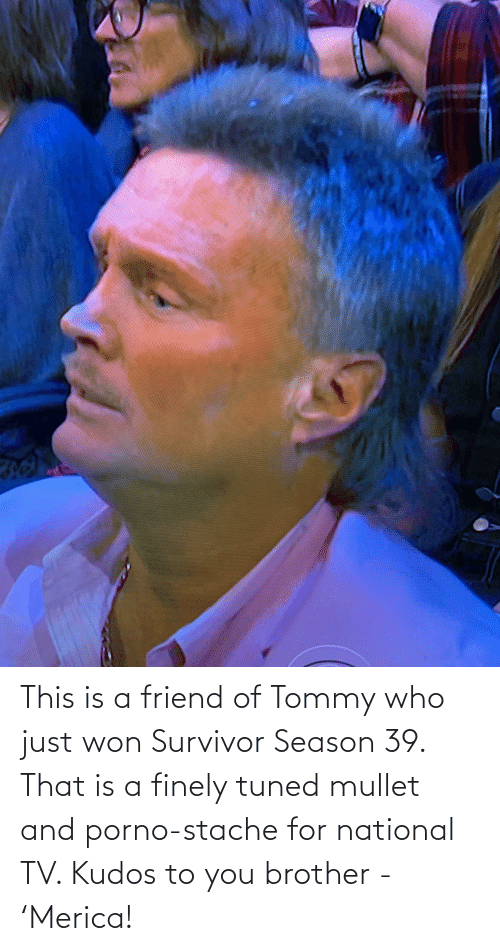 stache: This is a friend of Tommy who just won Survivor Season 39. That is a finely tuned mullet and porno-stache for national TV. Kudos to you brother - 'Merica!