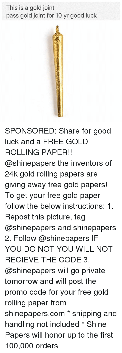 Recieve: This is a gold joint  pass gold joint for 10 yr good luck SPONSORED: Share for good luck and a FREE GOLD ROLLING PAPER!! @shinepapers the inventors of 24k gold rolling papers are giving away free gold papers! To get your free gold paper follow the below instructions: 1. Repost this picture, tag @shinepapers and shinepapers 2. Follow @shinepapers IF YOU DO NOT YOU WILL NOT RECIEVE THE CODE 3. @shinepapers will go private tomorrow and will post the promo code for your free gold rolling paper from shinepapers.com * shipping and handling not included * Shine Papers will honor up to the first 100,000 orders