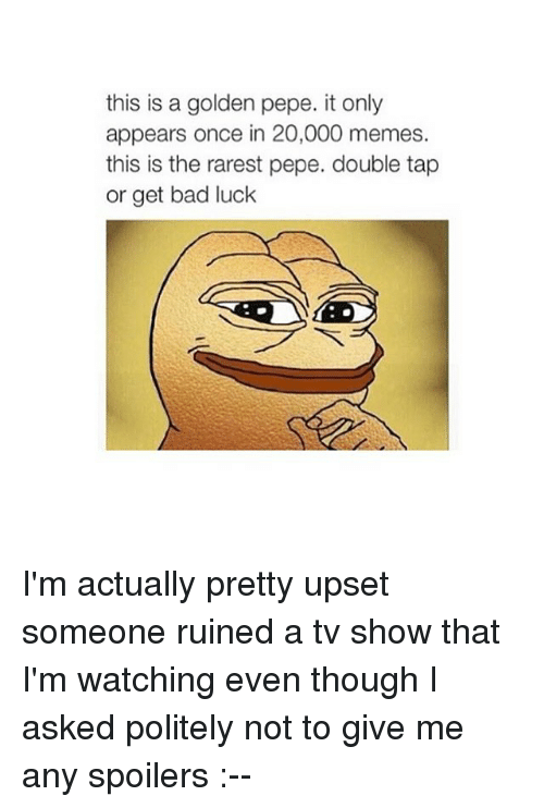 Rarest Pepes: this is a golden pepe. it only  appears once in 20,000 memes.  this is the rarest pepe. double tap  or get bad luck I'm actually pretty upset someone ruined a tv show that I'm watching even though I asked politely not to give me any spoilers :--