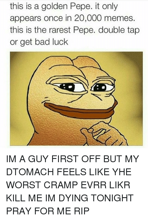 meme: this is a golden Pepe. it only  appears once in 20,000 memes.  this is the rarest Pepe. double tap  or get bad luck IM A GUY FIRST OFF BUT MY DTOMACH FEELS LIKE YHE WORST CRAMP EVRR LIKR KILL ME IM DYING TONIGHT PRAY FOR ME RIP