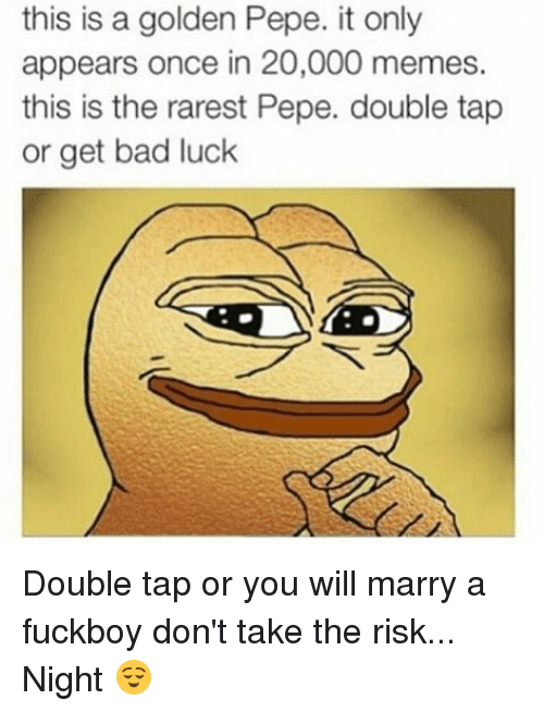 Rarest Pepes: this is a golden Pepe. it only  appears once in 20,000 memes.  this is the rarest Pepe. double tap  or get bad luck Double tap or you will marry a fuckboy don't take the risk... Night 😌