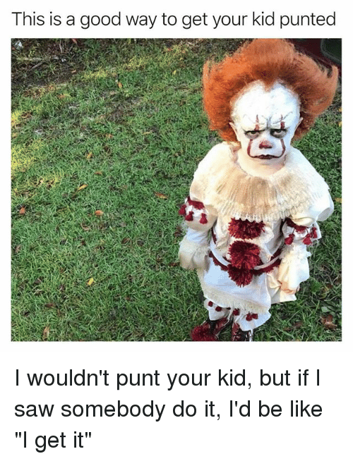 "Be Like, Funny, and Saw: This is a good way to get your kid punted I wouldn't punt your kid, but if I saw somebody do it, I'd be like ""I get it"""