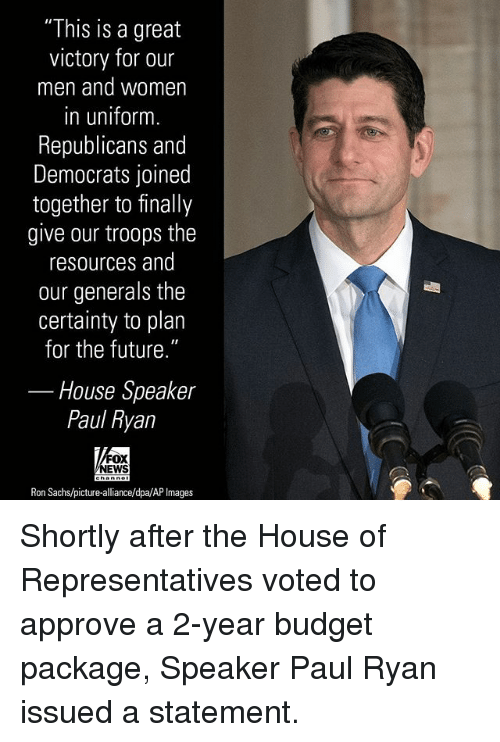 "Future, Memes, and Paul Ryan: ""This is a great  victory for our  men and women  in uniform.  Republicans and  Democrats joined  together to finally  give our troops the  resources and  our generals the  certainty to plan  for the future.""  House Speaker  Paul Ryan  OX  EWS  Ron Sachs/picture-alliance/dpa/AP Images Shortly after the House of Representatives voted to approve a 2-year budget package, Speaker Paul Ryan issued a statement."
