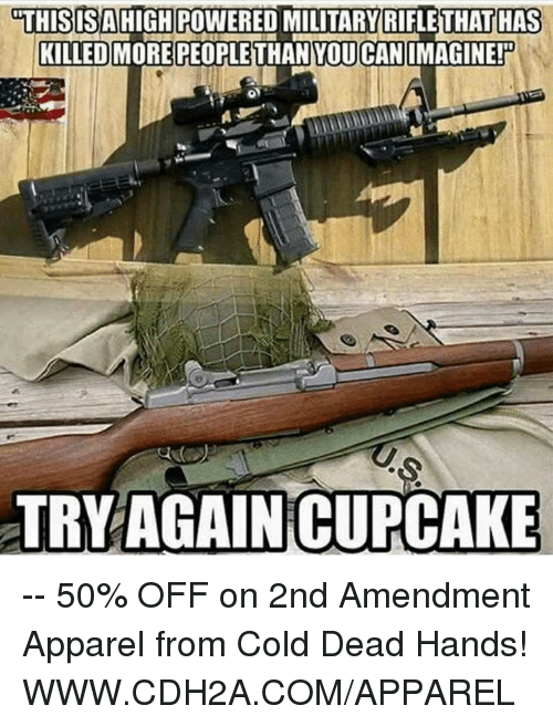 cold-dead-hands: THIS IS A HIGH POWERED MILITARY RIFLETHATHAS  KILLED MORE PEOPLE YOU CAN  IMAGINE!  TRY AGAIN CUPCAKE -- 50% OFF on 2nd Amendment Apparel from Cold Dead Hands! WWW.CDH2A.COM/APPAREL