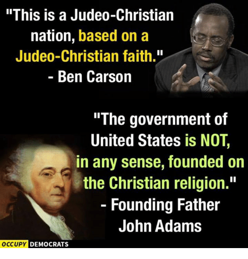 "Ben Carson, Memes, and John Adams: ""This is a Judeo-Christian  nation, based on a  Judeo-Christian faith.""  Ben Carson  The government of  United States is NOT,  in any sense, founded on  the Christian religion.""  Founding Father  John Adams  OCCUPY DEMOCRATS"
