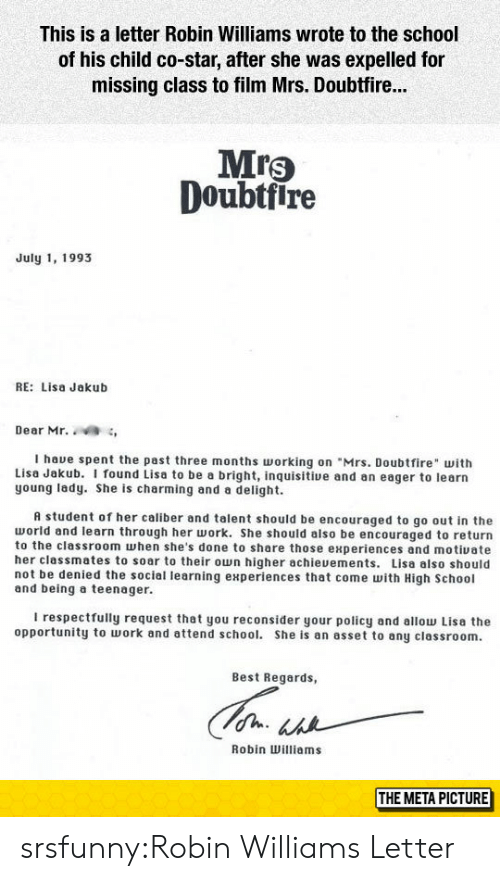 """respectfully: This is a letter Robin Williams wrote to the school  of his child co-star, after she was expelled for  missing class to film Mrs. Doubtfir...  Mrs  Doubtfire  July 1, 1993  RE: Lisa Jakub  Dear Mr. ,  I haue spent the past three months orking on """"Mrs. Doubtfire with  Lisa Jakub. I found Lisa to be a bright, inquisitive and an eager to learn  young lady. She is charming and a delight.  A student of her caliber and talent should be encouraged to go out in the  world and learn through her work. She should also be encouraged to return  to the classroom when she's done to share those experiences and motiuate  her classmates to soar to their own higher achieuements. Lisa also should  not be denied the sociel learning experiences that come with High School  and being a teenager.  I respectfully request that you reconsider your policy and allow Lisa the  opportunity to work and attend school. She is an asset to any classroom.  Best Regards,  Robin Williams  THE META PICTURE srsfunny:Robin Williams Letter"""
